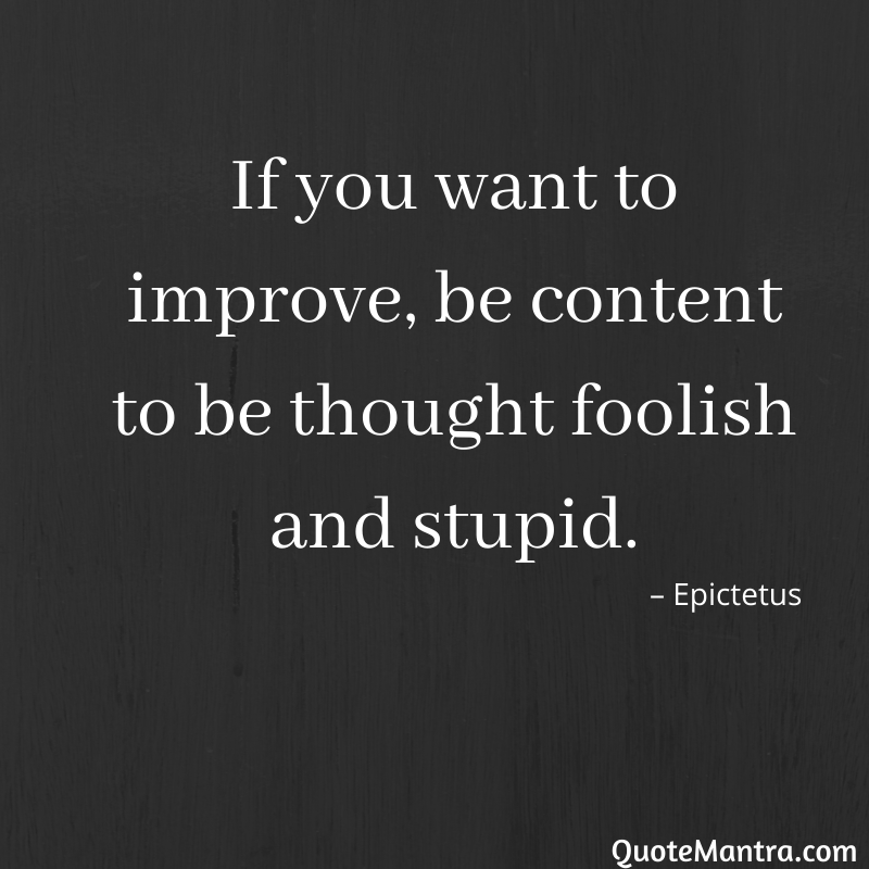 If you want to improve, be content to be thought foolish and stupid.