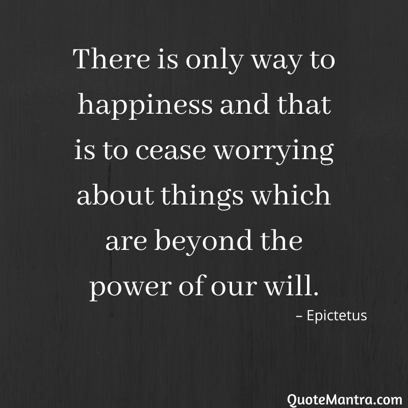 There is only way to happiness and that is to cease worrying about things which are beyond the power of our will.