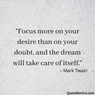 "Focus quotes ""Focus more on your desire than on your doubt, and the dream will take care of itself."" – Mark Twain"
