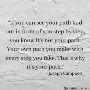 """If you can see your path laid out in front of you step by step, you know it's not your path. Your own path you make with every step you take. That's why it's your path.""– Joseph Campbell. Be yourself quotes"