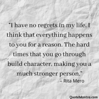 """I have no regrets in my life. I think that everything happens to you for a reason. The hard times that you go through build character, making you a much stronger person."" – Rita Mero"