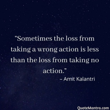 Action quotes -Sometimes the loss from taking a wrong action is less than the loss from taking no action. – Amit Kalantri