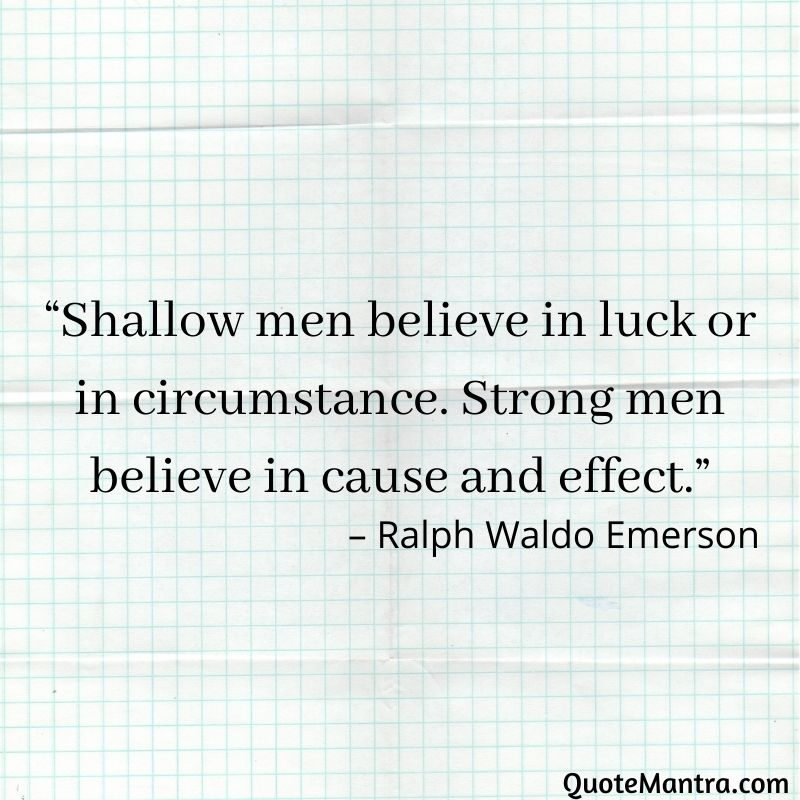 """Shallow men believe in luck or in circumstance. Strong men believe in cause and effect."""" - Ralph Waldo Emerson"""