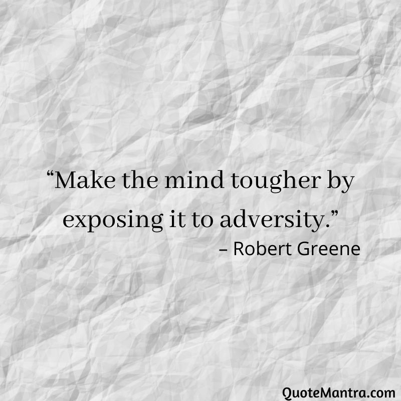 "Make the mind tougher by exposing it to adversity."" - Robert Greene"
