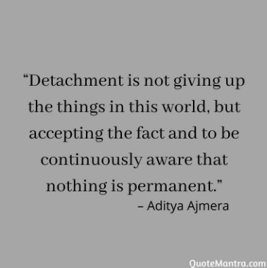 """Detachment is not giving up the things in this world, but accepting the fact and to be continuously aware that nothing is permanent."""" – Aditya Ajmera detachment quotes"""