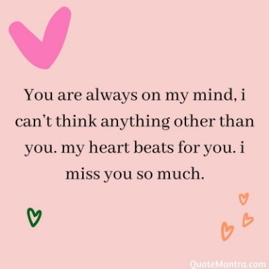 You are always on my mind, i can't think anything other than you. my heart beats for you. i miss you so much.