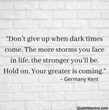"""Germany Kent quotes """"Don't give up when dark times come. The more storms you face in life, the stronger you'll be. Hold on. Your greater is coming."""" – Germany Kent"""