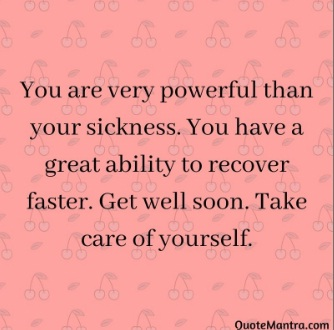 You are very powerful than your sickness. You have great ability to recover faster. Get well Soon. Take care of yourself. - Get well Soon