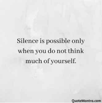 human behaviour psychology Silence is possible only when you do not think much of yourself. - Quotemantra